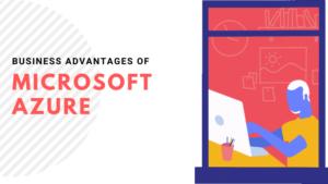 Top Business Advantages of The Microsoft Azure Cloud